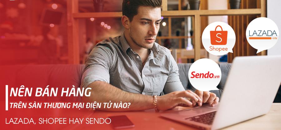 Bán hàng online trên sàn TMĐT – Nên bán trên Shopee, Sendo hay Lazada